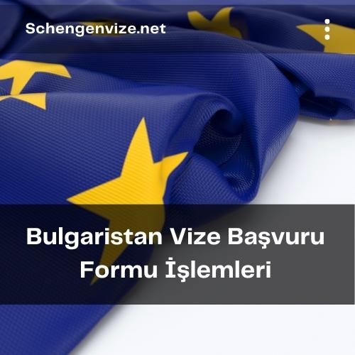 Bulgaristan Vize Başvuru Formu İşlemleri